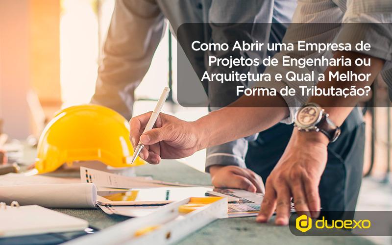 Como Abrir uma Empresa de Projetos de Engenharia ou Arquitetura Qual a Melhor Forma de Tributação para Engenheiros e Arquitetos - Como Abrir uma Empresa de Projetos de Engenharia ou Arquitetura